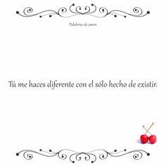 Tú me haces diferente con el sólo hecho de existir. #poéticas #amo