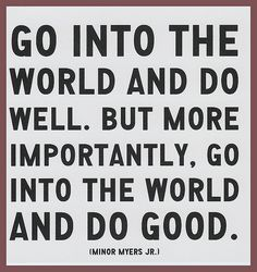 "#quote ""Go into the world and do well. But more importantly, go into the world and do good."" – Minor Myers Jr."
