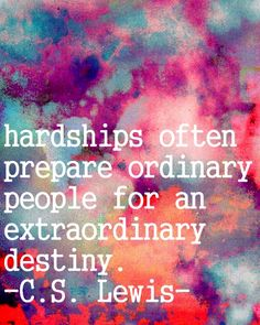 Hardships often prepare ordinary people for an extraordinary destiny. ~ C.S. Lewis