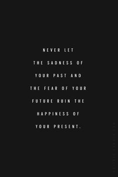 """Never let the sadness of your past and the fear of your future ruin the happiness of your present."""