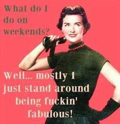 What am I doing this weekend? Being fuckin' fabulous.
