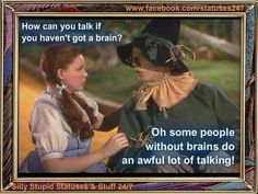 lol words of wisdom, from the scarecrow without a brain ;)