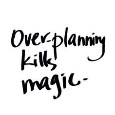 Over-planning kills magic. Like this.