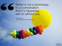 """""""Twitter is not a technology. It's a conversation.  And it's happening with or without you.""""    Charlene Li  Co-Author of Groundswell"""
