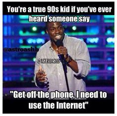 A 90s kid. I remember people calling once everyone was done on the computer and asking where we were. We were on the Internet