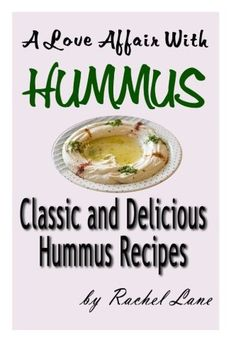 A Love Affair With Hummus: Classic and Delicious Hummus Recipes: Love Affair With Food (Volume 1)