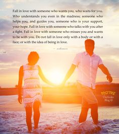 Fall in love with someone who wants you, who waits for you. Who understands you even in the madness; someone who helps you, and guides you, someone who is your support, your hope. Fall in love with...