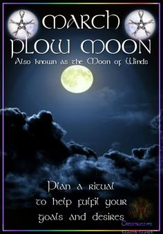 MARCH – PLOW MOON Also known as the Moon of Winds Plan a ritual to help fulfil your goals and desires