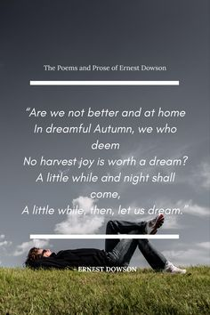 Are we not better and at home In dreamful Autumn, we who deem No harvest joy is worth a dream? A little while and night shall come, A little while, then, let us dream. - Ernest Dowson ( The Poems and Prose of Ernest Dowson ) #quotes #dream Motivation Psychology, Harvest, Poems, Joy, Let It Be, Autumn, Night, Happy, Quotes