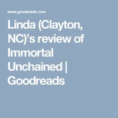 Linda (Clayton, NC)'s review of Immortal Unchained | Goodreads