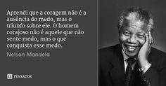 Aprendi que a coragem não é a ausência do medo, mas o triunfo sobre ele. O homem corajoso não é aquele que não sente medo, mas o que conquista esse medo. — Nelson Mandela