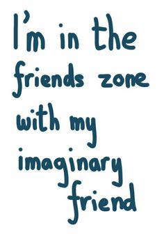 I'm in the friend zone with my imaginary friend -   - how annoying!