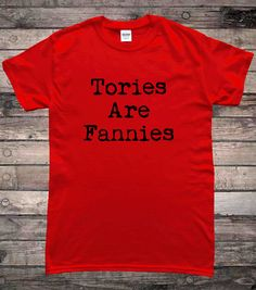 Tories Are Fannies UK Politics Labour T-Shirt by HallionClothing on Etsy https://www.etsy.com/uk/listing/540771590/tories-are-fannies-uk-politics-labour-t