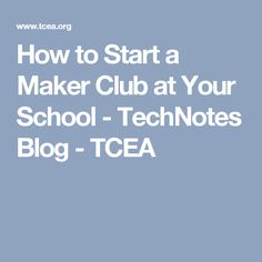How to Start a Maker Club at Your School - TechNotes Blog - TCEA