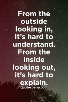 From the outside looking in, it's hard to understand. From the inside looking out, it's hard to explain.
