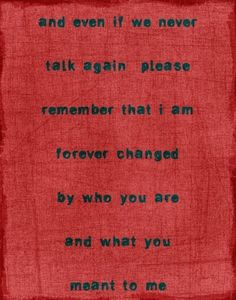 and even if we never talk again please remember that i am forever changed by who you are