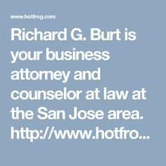 Richard G. Burt is your business attorney and counselor at law at the San Jose area. http://www.hotfrog.com/business/ca/san-jose/richard-g-burt_30168777
