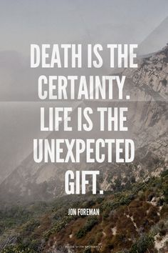 Death is the certainty. Life is the unexpected gift. - Jon Foreman | Sarah made this with Spoken.ly