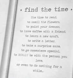 Time Quote  Find the time the time to read to smell the flowers,  To paint your dreams, to have coffee with a friend,  to learn a new craft, to write a letter, to bake a surprise cake  to go somewhere special, to really be with the person you love  Or even to do nothing for a while..