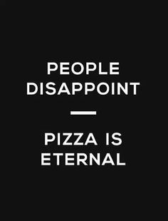 people disappoint - pizza is eternal