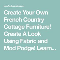 Create Your Own French Country Cottage Furniture! Create A Look Using Fabric and Mod Podge! Learn How To Create Your Own Distressed Painted Furniture!
