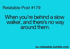 Slow walker... or slow person in a wheel chair... either way... it's horrible!