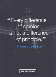 "Something to keep in mind, as true today as it was for Jefferson 200 years ago. ""Every difference of opinion is not a difference of principle."" - Thomas Jefferson"
