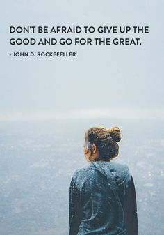 """Don't be afraid to give up the good and go for the great."" — John D. Rockefeller"