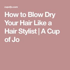How to Blow Dry Your Hair Like a Hair Stylist | A Cup of Jo