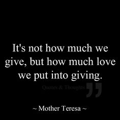 It,s not how much we give, but how much love we put into giving. ~ Mother Teresa ~