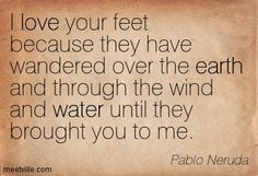 I love your feet because they have wandered over the earth and through the wind and water until they brought you to me. - Google Search