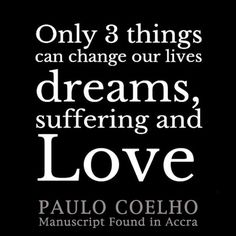Only 3 things can change our lives - dreams, suffering and love! By Paulo Coelho