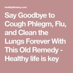 Say Goodbye to Cough Phlegm, Flu, and Clean the Lungs Forever With This Old Remedy - Healthy life is key