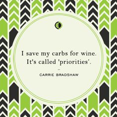 """""""I save my carbs for wine. It's called 'priorities.' - Carrie Bradshaw"""