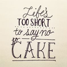 Life's too short to say no to cake! Hand lettered quote.