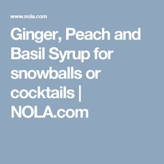 Ginger, Peach and Basil Syrup for snowballs or cocktails |       NOLA.com
