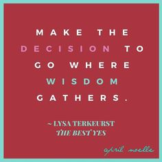 Make the decision to go where wisdom gathers.  Lysa Terkeurst  #TheBestYes #decision #women #mothers #wives #smartdecisions #wise #wisdom #love #christian #God #Mentor #bible #study #biblestudy #learning #education
