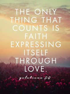 Galatians 5:6 The ONLY thing that truly matter in the greater scheme of God's plan.