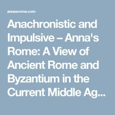 Anachronistic and Impulsive – Anna's Rome: A View of Ancient Rome and Byzantium in the Current Middle Ages