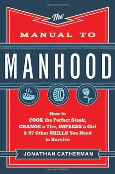 Manual to Manhood, The: How to Cook the Perfect Steak, Change a Tire, Impress a Girl & 97 Other Skills You Need to Survive by Jonathan Catherman. Teen boy in the house - this is a MUST have! Someday, he'll thank you for this.
