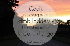 God's not asking me to climb ladders - He's asking me to kneel and let go.  ~Ann Voskamp