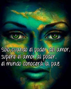 Sólo cuando el poder del amor, supere el amor al poder, el mundo conocerá la Paz...