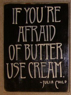 Sign I need in my kitchen - If you're afraid of butter, use cream. Didn't actually make this, but have my very own now.