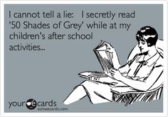 I cannot tell a lie: I secretly read '50 Shades of Grey' while at my children's after school activities...
