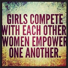 I like this. Women often feel the need to compete. Competition should motivate you but analyze your reason to ensure a good purpose. Make it positive. For competing for the mere fact of competing is useless.