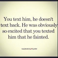 Tu le mandas un mensaje y él no te responde. Obviamente estaba tan contento de que le hubieras enviado un sms que se desmayó