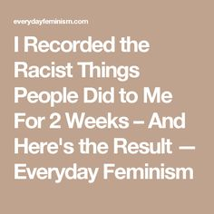 I Recorded the Racist Things People Did to Me For 2 Weeks – And Here's the Result — Everyday Feminism
