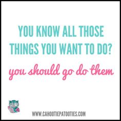 Do the things you want to do!