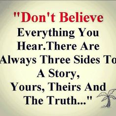 """aint this the truth... Never... I mean NEVER believe everything you hear. When hearing """"stories"""" I always point this out to people"""