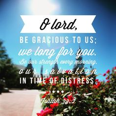 O Lord, be gracious to us; we long for you. Be our strength every morning, our salvation in time of distress. ~ Isaiah 33:2
